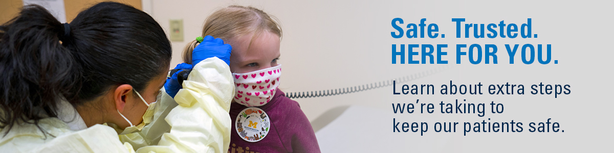 Doctor examining a little girl's inner ear. Both are wearing masks. Text: Safe. Trusted. Here for You. Learn about extra steps we're taking to keep our patients safe.