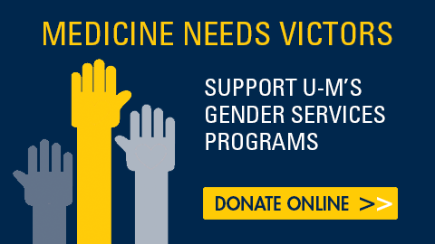 Medicine Needs Victors: Support U-M's Gender Services Programs. Donate online.