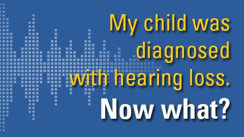 My child was diagnosed with hearing loss, now what